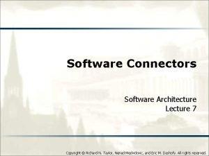 Software Connectors Software Architecture Lecture 7 Copyright Richard