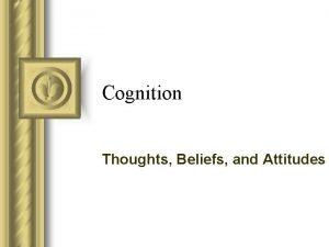 Cognition Thoughts Beliefs and Attitudes Moving from thoughts
