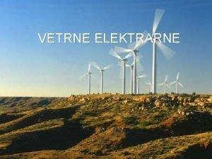 VETRNE ELEKTRARNE ENERGIJA VETRA Energija vetra je posledina
