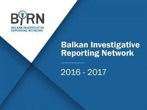 Balkan Investigative Reporting Network 2016 2017 Balkan Investigative