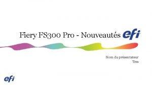 Fiery FS 300 Pro Nouveauts Nom du prsentateur