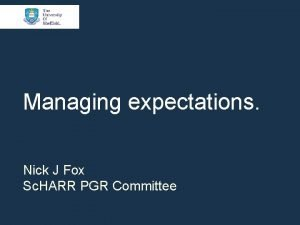 Managing expectations Nick J Fox Sc HARR PGR
