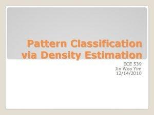 Pattern Classification via Density Estimation ECE 539 Jin