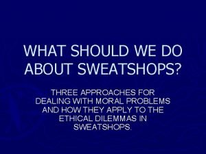 WHAT SHOULD WE DO ABOUT SWEATSHOPS THREE APPROACHES