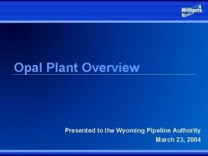 Opal Plant Overview Presented to the Wyoming Pipeline