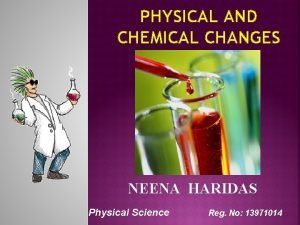 PHYSICAL AND CHEMICAL CHANGES NEENA HARIDAS Physical Science