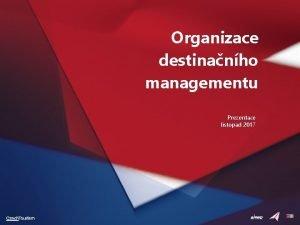 Organizace destinanho managementu Prezentace listopad 2017 Osnova prezentace