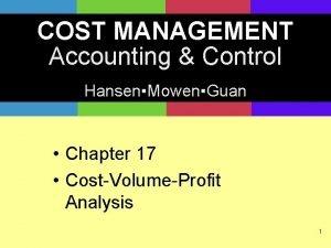 COST MANAGEMENT Accounting Control HansenMowenGuan Chapter 17 CostVolumeProfit