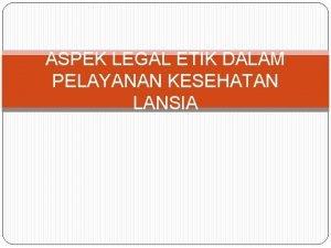 ASPEK LEGAL ETIK DALAM PELAYANAN KESEHATAN LANSIA Kebijakan