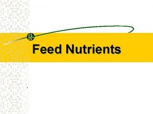 Feed Nutrients Objectives Identify sources of nutrients and