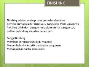 FINISHING Finishing adalah suatu proses penyelesaian atau penyempurnaan