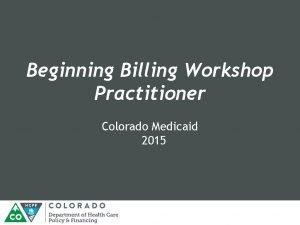 Beginning Billing Workshop Practitioner Colorado Medicaid 2015 Medicaid