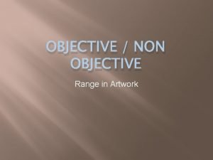 OBJECTIVE NON OBJECTIVE Range in Artwork Objective Art