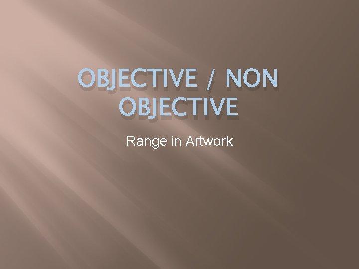 OBJECTIVE NON OBJECTIVE Range in Artwork Objective Art
