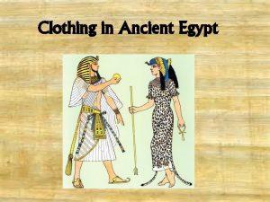 Clothing in Ancient Egypt CLOTHING IN ANCIENT EGYPT