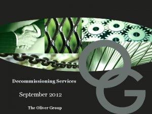 Decommissioning Services September 2012 The Oliver Group Agenda
