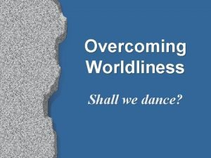 Overcoming Worldliness Shall we dance Shall we dance