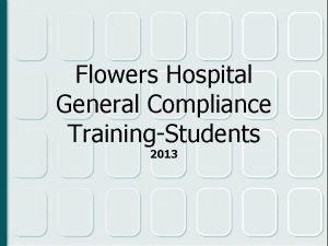 Flowers Hospital General Compliance TrainingStudents 2013 Compliance Program