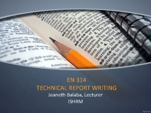 EN 314 TECHNICAL REPORT WRITING Jeaneth Balaba Lecturer