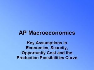 AP Macroeconomics Key Assumptions in Economics Scarcity Opportunity