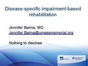 Diseasespecific impairmentbased rehabilitation Jennifer Baima MD Jennifer Baimaumassmemorial