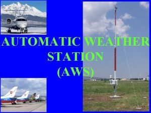AUTOMATIC WEATHER STATION AWS Automatic Weather Station INTRODUCTION