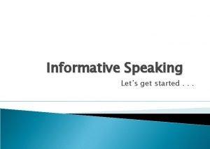 Informative Speaking Lets get started An Informative Speech