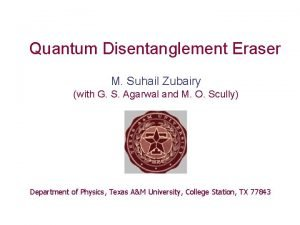 Quantum Disentanglement Eraser M Suhail Zubairy with G