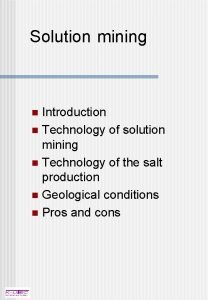 Solution mining Introduction n Technology of solution mining