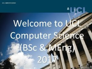 UCL COMPUTER SCIENCE Welcome to UCL Computer Science