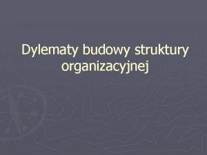 Dylematy budowy struktury organizacyjnej Departamentalizacja Jest jednym z