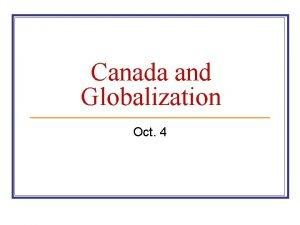 Canada and Globalization Oct 4 Globalization n Globalization