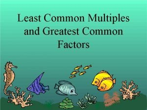 Least Common Multiples and Greatest Common Factors Least