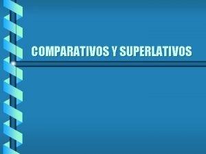 COMPARATIVOS Y SUPERLATIVOS Es fcil comparar en espaol