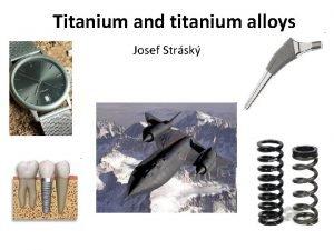 Titanium and titanium alloys Josef Strsk Lecture 2