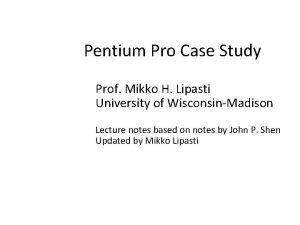 Pentium Pro Case Study Prof Mikko H Lipasti