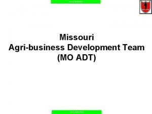UNCLASSIFIED Missouri Agribusiness Development Team MO ADT UNCLASSIFIED