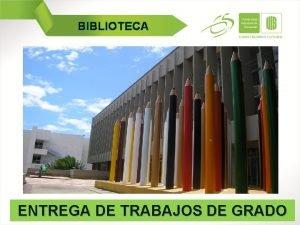 BIBLIOTECA ENTREGA DE TRABAJOS DE GRADO BIBLIOTECA REGLAMENTO