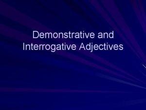 Demonstrative and Interrogative Adjectives Using Demonstrative Adjectives This