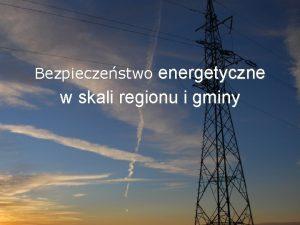 Bezpieczestwo energetyczne w skali regionu i gminy Bezpieczestwo