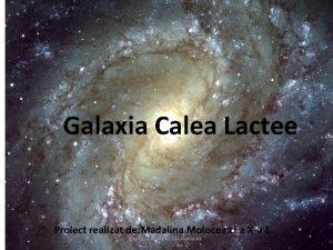 Galaxia Calea Lactee Proiect realizat de Madalina Molocea