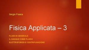 Sergio Frasca Fisica Applicata 3 FLUIDI IN GENERALE