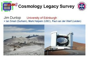 Cosmology Legacy Survey Jim Dunlop University of Edinburgh