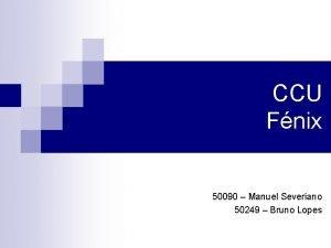 CCU Fnix 50090 Manuel Severiano 50249 Bruno Lopes