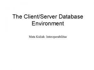 The ClientServer Database Environment Mata Kuliah Interoperabilitas ClientServer