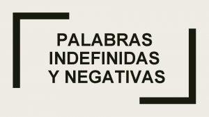 PALABRAS INDEFINIDAS Y NEGATIVAS PALABRAS INDEFINIDAS Y NEGATIVAS