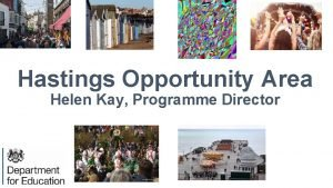 Hastings Opportunity Area Helen Kay Programme Director The