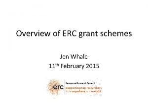 Overview of ERC grant schemes Jen Whale 11