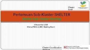 Cluster Lead Pertemuan SubKlaster SHELTER Shelter SubCluster Meeting