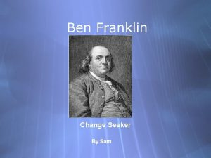 Ben Franklin Change Seeker By Sam Biography Ben